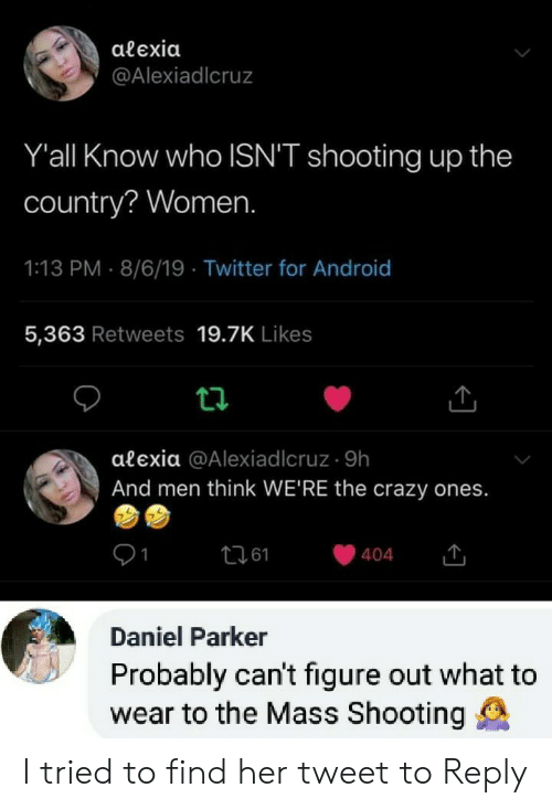 Android, Crazy, and Twitter: alexia  @Alexiadlcruz  Y'all Know who ISN'T shooting up the  country? Women.  1:13 PM 8/6/19 Twitter for Android  5,363 Retweets 19.7K Likes  alexia @Alexiadlcruz 9h  And men think WE'RE the crazy ones.  t261  404  Daniel Parker  Probably can't figure out what to  wear to the Mass Shooting I tried to find her tweet to Reply