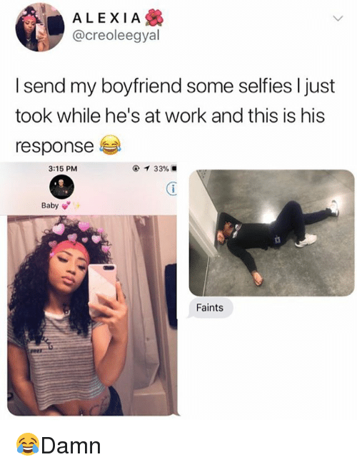 Memes, Work, and Boyfriend: ALEXIA  @creoleegyal  I send my boyfriend some selfies I just  took while he's at work and this is hiss  response  3:15 PM  Baby  Faints 😂Damn