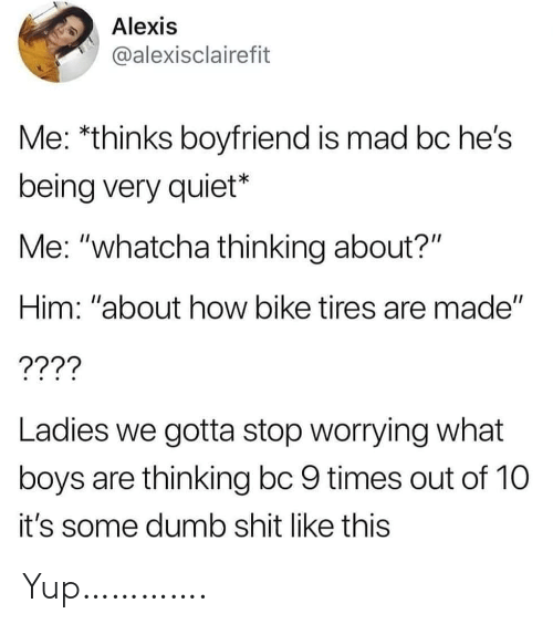 "tires: Alexis  @alexisclairefit  Me: *thinks boyfriend is mad bc he's  being very quiet*  Me: ""whatcha thinking about?""  Him: ""about how bike tires are made""  ????  Ladies we gotta stop worrying what  boys are thinking bc 9 times out of 10  it's some dumb shit like this Yup…………."