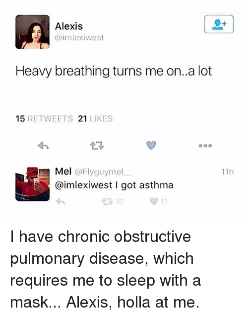 holla: Alexis  imlexiwest  Heavy breathing turns me on..a lot  15 RETWEETS 21 LIKES  Mel @Flyguymel  @imlexiwest I got asthma  わ  11h  10 I have chronic obstructive pulmonary disease, which requires me to sleep with a mask... Alexis, holla at me.