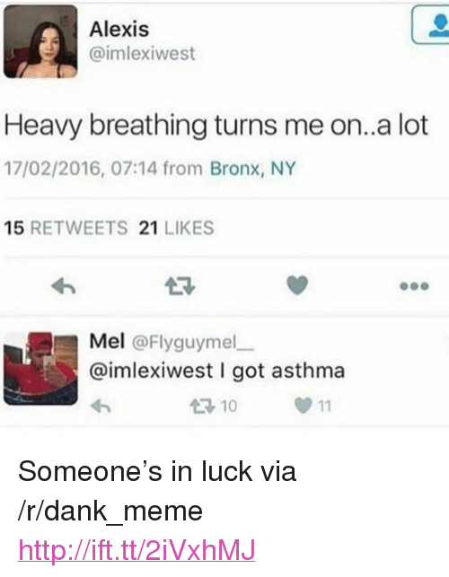 "Dank, Meme, and Asthma: Alexis  imlexiwest  Heavy breathing turns me on..a lot  17/02/2016, 07:14 from Bronx, NY  15 RETWEETS 21 LIKES  23  Mel @Flyguymel  @imlexiwest I got asthma  10  0 11 <p>Someone's in luck via /r/dank_meme <a href=""http://ift.tt/2iVxhMJ"">http://ift.tt/2iVxhMJ</a></p>"