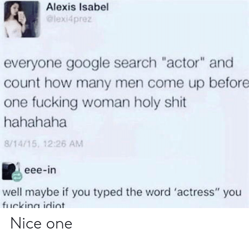 """nice one: Alexis Isabel  @lexi4prez  everyone google search """"actor"""" and  count how many men come up before  one fucking woman holy shit  hahahaha  8/14/15, 12:26 AM  eee-in  well maybe if you typed the word 'actress"""" you Nice one"""