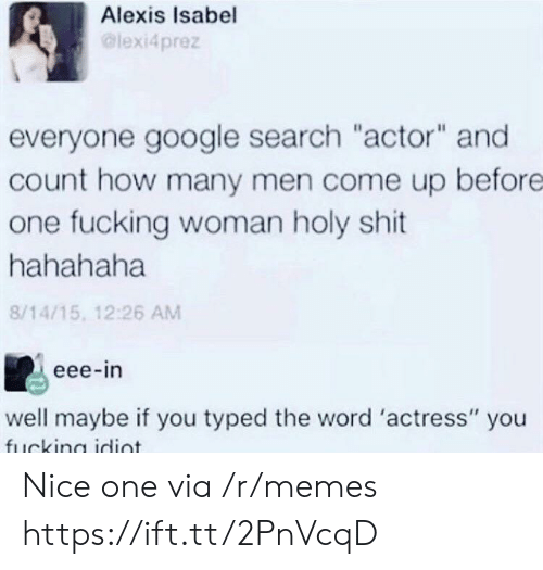 """nice one: Alexis Isabel  lexi4prez  everyone google search """"actor"""" and  count how many men come up before  one fucking woman holy shit  hahahaha  8/14/15, 12:26 AM  eee-in  well maybe if you typed the word 'actress"""" you Nice one via /r/memes https://ift.tt/2PnVcqD"""