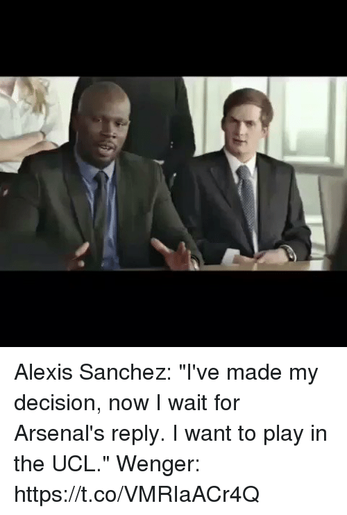 "I Waiting: Alexis Sanchez: ""I've made my decision, now I wait for Arsenal's reply. I want to play in the UCL.""   Wenger: https://t.co/VMRIaACr4Q"
