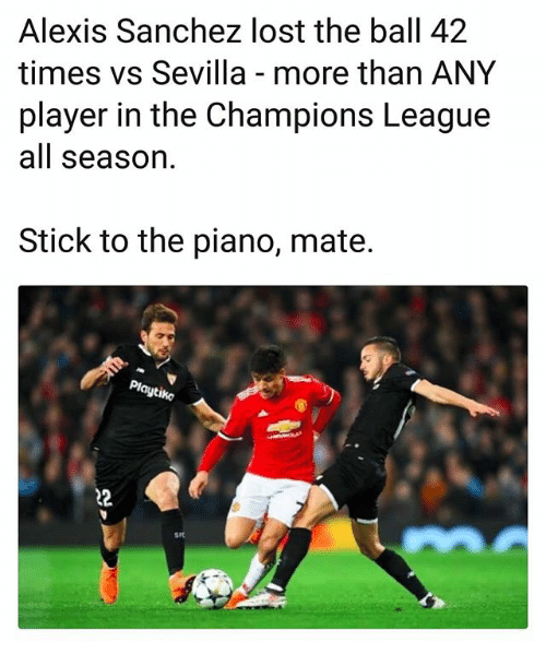 Memes, Lost, and Champions League: Alexis Sanchez lost the ball 42  times vs Sevilla - more than ANY  player in the Champions League  all season  Stick to the piano, mate.  Playtike  srt