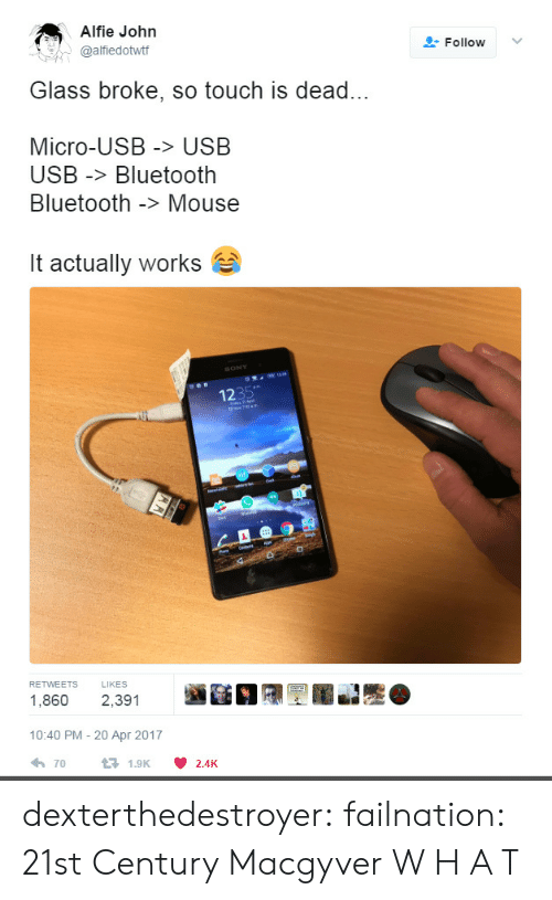 Mouse: Alfie John  @alfiedottf  Follow ﹀  Glass broke, so touch is dead...  Micro-USB > USB  USB -Bluetooth  Bluetooth -> Mouse  it actually works  1235  RETWEETS LIKES  1,860 2,391  10:40 PM - 20 Apr 2017  70  1.9K  2.4K dexterthedestroyer: failnation: 21st Century Macgyver  W H A T