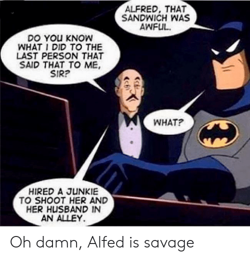 Alley: ALFRED, THAT  SANDWICH WAS  AWFUL  DO YOu KNOW  WHAT I DID TO THE  LAST PERSON THAT  SAID THAT TO ME  SIR?  WHAT?  HIRED A JUNKIE  TO SHOOT HER AND  HER HUSBAND IN  AN ALLEY Oh damn, Alfed is savage
