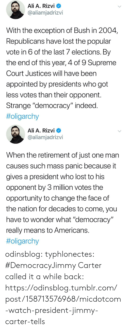 """Jimmy Carter: Ali A. Rizvi  @aliamjadrizvi  With the exception of Bush in 2004  Republicans have lost the popular  vote in 6 of the last 7 elections. By  the end of this year, 4 of 9 Supreme  Court Justices will have been  appointed by presidents who got  less votes than their opponent.  Strange """"democracy"""" indeed  #oligarchy   Ali A. Rizvi  @aliamjadrizvi  When the retirement of just one man  causes such mass panic because it  gives a president who lost to his  opponent by 3 million votes the  opportunity to change the face of  the nation for decades to come, you  have to wonder what """"democracy  really means to Americans  odinsblog:  typhlonectes: #DemocracyJimmy Carter called it a while back: https://odinsblog.tumblr.com/post/158713576968/micdotcom-watch-president-jimmy-carter-tells"""