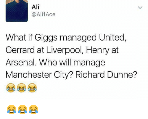 Giggly: Ali  @Ali 1Aces  What if Giggs managed United,  Gerrard at Liverpool, Henry at  Arsenal. Who will manage  Manchester City? Richard Dunne? 😂😂😂