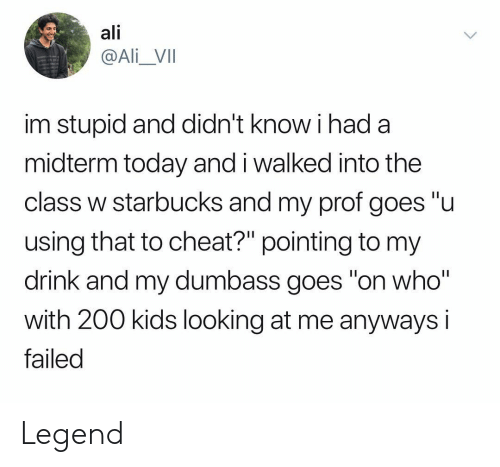 """bailey jay: ali  @Ali_VII  im stupid and didn't know i had a  midterm today and i walked into the  class w starbucks and my prof goes """"u  using that to cheat?"""" pointing to my  drink and my dumbass goes on who  with 200 kids looking at me anyways i  failed Legend"""