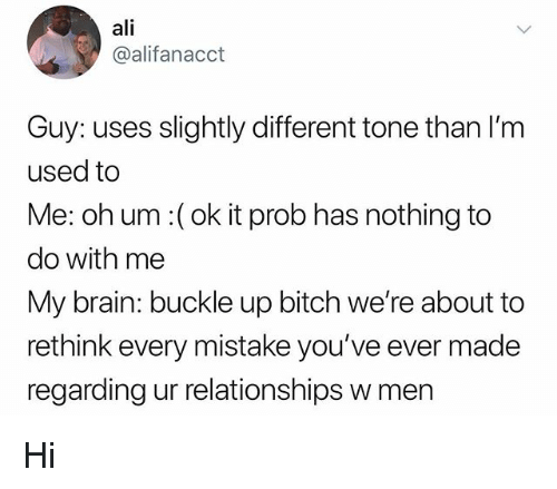 Ali, Bitch, and Relationships: ali  @alifanacct  Guy: uses slightly different tone than I'm  used to  Me: oh um:( ok it prob has nothing to  do with me  My brain: buckle up bitch we're about to  rethink every mistake you've ever made  regarding ur relationships w men Hi