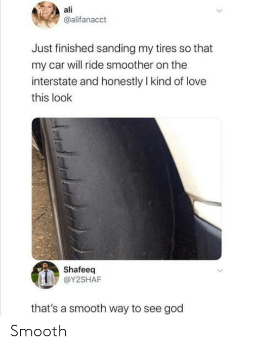 Smooth: ali  @alifanacct  Just finished sanding my tires so that  my car will ride smoother on the  interstate and honestly I kind of love  this look  Shafeeq  @Y2SHAF  that's a smooth way to see god Smooth