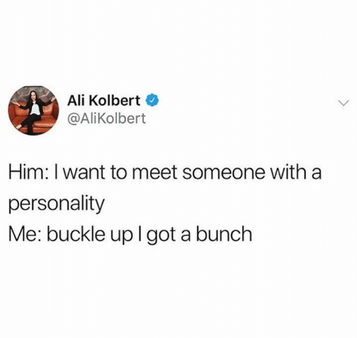 Buckle: Ali Kolbert  @AliKolbert  Him: I want to meet someone with a  personality  Me: buckle uplgot a bunch