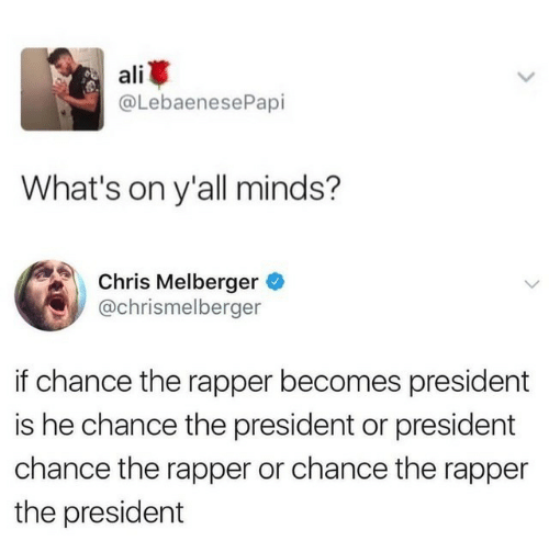 Ali, Chance the Rapper, and President: ali  @LebaenesePapi  What's on y'all minds?  Chris Melberger  @chrismelberger  if chance the rapper becomes president  is he chance the president or president  chance the rapper or chance the rapper  the president