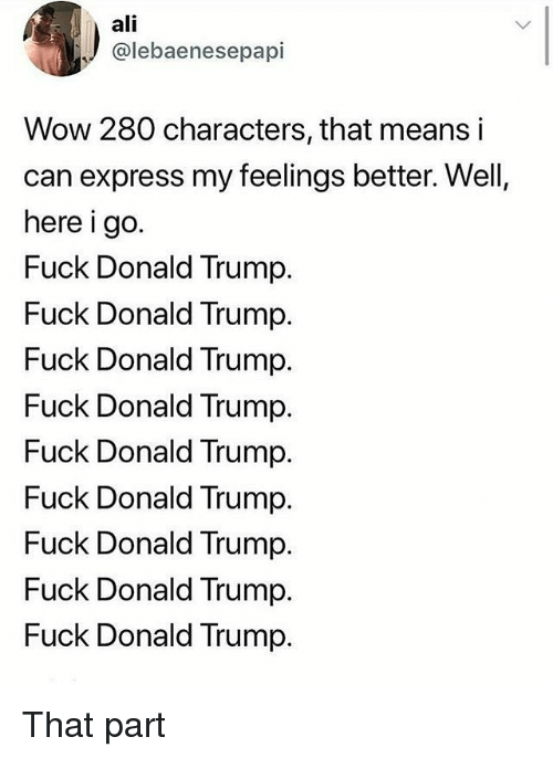 Ali, Donald Trump, and Memes: ali  @lebaenesepapi  Wow 280 characters, that means i  can express my feelings better. Well,  here i go.  Fuck Donald Trump.  Fuck Donald Trump.  Fuck Donald Trump.  Fuck Donald Trump.  Fuck Donald Trump.  Fuck Donald Trump.  Fuck Donald Trump.  Fuck Donald Trump.  Fuck Donald Trump. That part