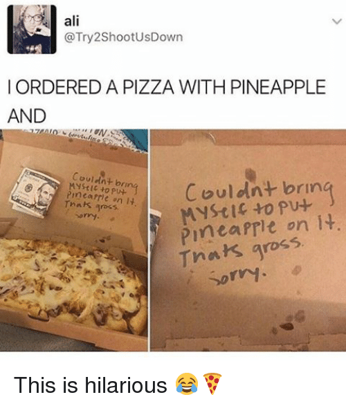 Prit: ali  @Try 2ShootusDown  I ORDERED A PIZZA WITH PINEAPPLE  AND  couldnt brin  pu-  Couldnt bru  rmearrhe on  It  gross  Pinta Prit on it.  Tnak gross  Sorry This is hilarious 😂🍕