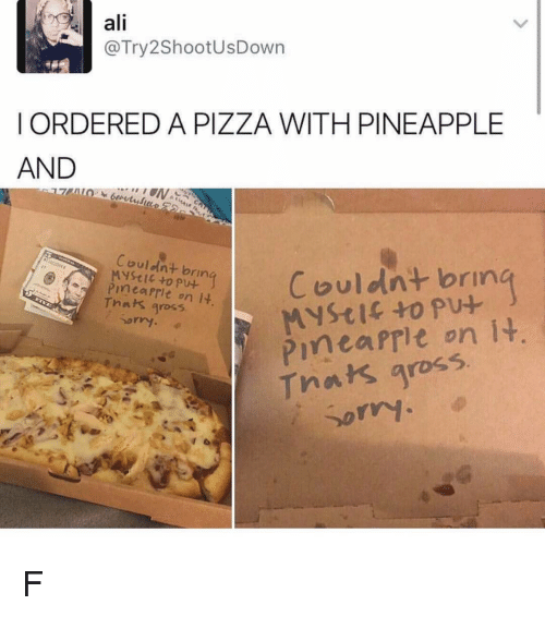 Prit: ali  @Try 2ShootUsDown  ORDERED A PIZZA WITH PINEAPPLE  AND  Couldnt b  pu+  Couldnt brin  rmea Prit on it  Thats gross.  PInea on it.  Thats gross. F