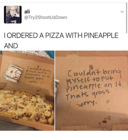 Prit: ali  @Try2ShootUsDown  I ORDERED A PIZZA WITH PINEAPPLE  AND  Couldnt bring  to Couldnt brin  Mystic to pu-  rmea Prit on it.  gross,  PInea on it  Dorry.  Thats gross  sorry.