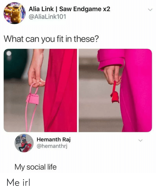 Life, Saw, and Link: Alia Link | Saw Endgame x2  @Alia Link101  What can you fit in these?  Hemanth Raj  @hemanthrj  My social life Me irl