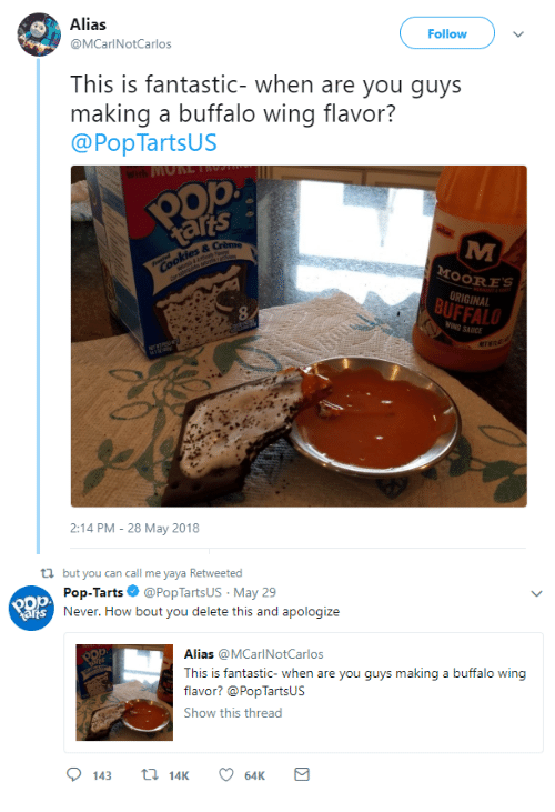 pop tarts: Alias  @MCarlNotCarlos  Follow  This is fantastic- when are you guys  making a buffalo wing flavor?  @PopTartsUS  ats 。  OORES  ORIGINAL  BUFFALO  8  SAUICE  ET  2:14 PM-28 May 2018   ti but you can call me yaya Retweeted  Pop-Tarts Ф @PopTartsUs. May 29  Never. How bout you delete this and apologize  arts  Alias @MCarlNotCarlos  This is fantastic- when a  flavor? @PopTartsUs  Show this thread  re you guys makin  g a buffalo wing  143 14K 6K