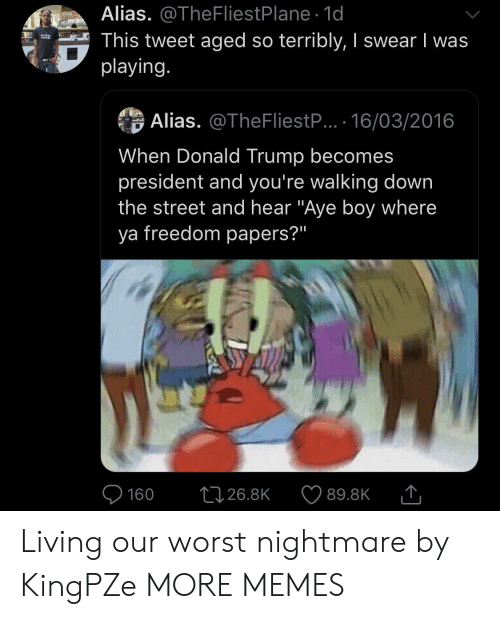 "Donald Trump: Alias. @TheFliestPlane 1d  This tweet aged so terribly, I swear I was  playing.  verizo  Alias. @TheFliestP... 16/03/2016  When Donald Trump becomes  president and you're walking down  the street and hear ""Aye boy where  ya freedom papers?""  L126.8K  160  89.8K Living our worst nightmare by KingPZe MORE MEMES"