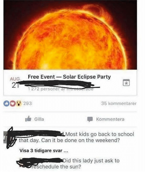 the weekenders: ALIC Free Event-Solar Eclipse Party  AUG  2  1272 personer amresscraree  00 293  35 kommentarer  Gilla  Kommentera  Most kids go back to school  that day. Can it be done on the weekend?  Visa 3 tidigare svar  id this lady just ask to  eschedule the sun?