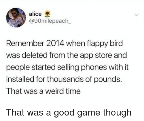 good game: alice  @90m.lepeach.  Remember 2014 when flappy bird  was deleted from the app store and  people started selling phones with it  installed for thousands of pounds.  That was a weird time That was a good game though