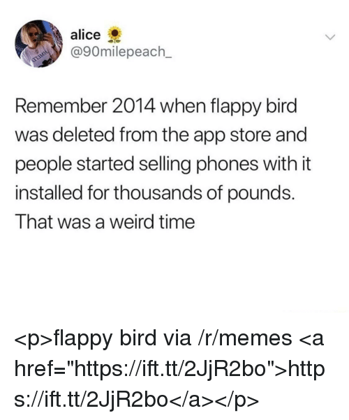"""Flappy: alice  @90milepeach_  Remember 2014 when flappy bird  was deleted from the app store and  people started selling phones with it  installed for thousands of pounds.  That was a weird time <p>flappy bird via /r/memes <a href=""""https://ift.tt/2JjR2bo"""">https://ift.tt/2JjR2bo</a></p>"""