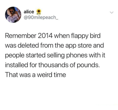 Flappy: alice  @90milepeach_  Remember 2014 when flappy bird  was deleted from the app store and  people started selling phones with it  installed for thousands of pounds.  That was a weird time