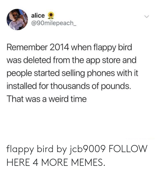 Flappy: alice  @90milepeach_  Remember 2014 when flappy bird  was deleted from the app store and  people started selling phones with it  installed for thousands of pounds.  That was a weird time flappy bird by jcb9009 FOLLOW HERE 4 MORE MEMES.