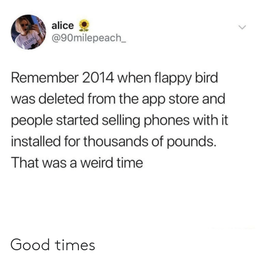 Flappy: alice  @90milepeach_  Remember 2014 when flappy bird  was deleted from the app store and  people started selling phones with it  installed for thousands of pounds.  That was a weird time Good times