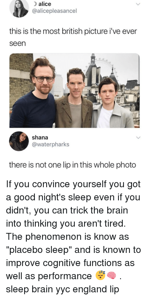 """cognitive: alice  @alicepleasancel  this is the most british picture i've ever  seen  shana  @waterpharks  there is not one lip in this whole photo If you convince yourself you got a good night's sleep even if you didn't, you can trick the brain into thinking you aren't tired. The phenomenon is know as """"placebo sleep"""" and is known to improve cognitive functions as well as performance 😴🧠 . sleep brain yyc england lip"""