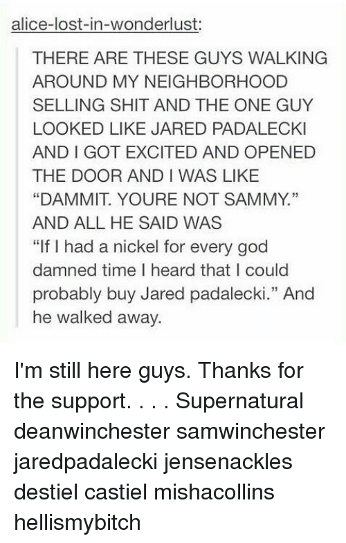 """Dammits: alice-lost-in-wonderlust:  THERE ARE THESE GUYS WALKING  AROUND MY NEIGHBORHOOD  SELLING SHIT AND THE ONE GUY  LOOKED LIKE JARED PADALECKI  AND I GOT EXCITED AND OPENED  THE DOOR AND I WAS LIKE  """"DAMMIT. YOURE NOT SAMMY.""""  AND ALL HE SAID WAS  """"If I had a nickel for every god  damned time I heard that I could  probably buy Jared padalecki."""" And  he walked away.  13 I'm still here guys. Thanks for the support. . . . Supernatural deanwinchester samwinchester jaredpadalecki jensenackles destiel castiel mishacollins hellismybitch"""