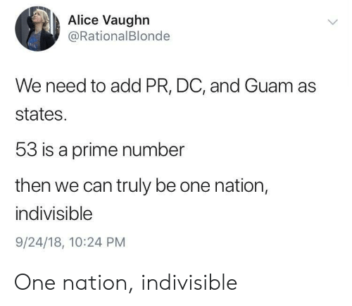 Vaughn: Alice Vaughn  @RationalBlonde  We need to add PR, DC, and Guam as  states.  53 is a prime number  then we can truly be one nation,  indivisible  9/24/18, 10:24 PM One nation, indivisible