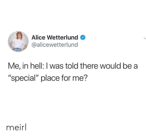 """alice: Alice Wetterlund  @alicewetterlund  Me, in hell: I was told there would be  """"special"""" place for me? meirl"""