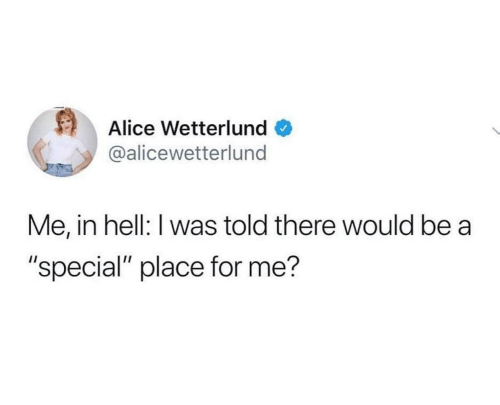 """alice: Alice Wetterlund  @alicewetterlund  Me, in hell: I was told there would be a  """"special"""" place for me?"""