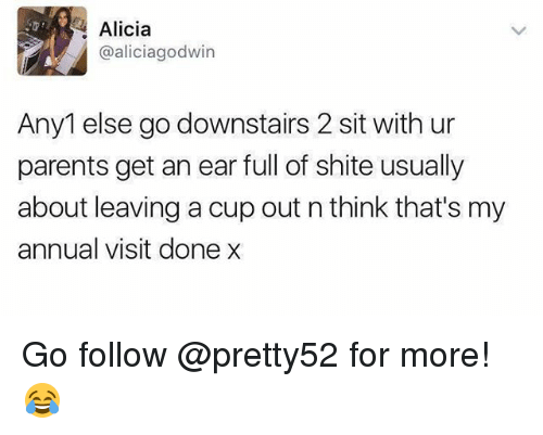 Memes, Parents, and 🤖: Alicia  @aliciagodwin  Any1 else go downstairs 2 sit with ur  parents get an ear full of shite usually  about leaving a cup out n think that's my  annual visit done x Go follow @pretty52 for more! 😂