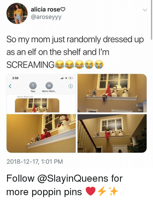 Elf, Elf on the Shelf, and Moms: alicia roseo  @aroseyyy  So my mom just randomly dressed up  as an elf on the shelf and I'm  SCREAMING  2:58  Tayy Moms Work.  Moms Work Cel  2018-12-17, 1:01 PM Follow @SlayinQueens for more poppin pins ❤️⚡️✨