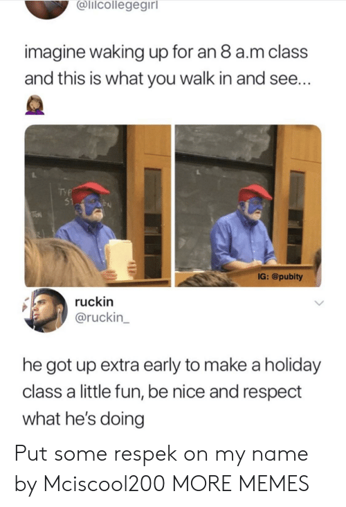 Dank, Memes, and Respect: alicollegegirl  imagine waking up for an 8 a.m class  and this is what you walk in and see...  51  IG: @pubity  ruckin  @ruckin  he got up extra early to make a holiday  class a little fun, be nice and respect  what he's doing Put some respek on my name by Mciscool200 MORE MEMES