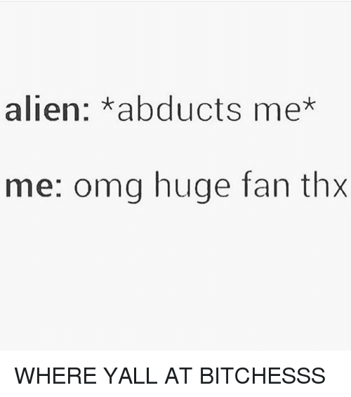 alienated: alien: abducts me*  me: omg huge fan thx WHERE YALL AT BITCHESSS