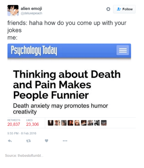 death-and-pain: alien emoji  Follow  @deluxe peach  friends: haha how do you come up with your  jokes  me:  Psychology Today  Thinking about Death  and Pain Makes  People Funnier  Death anxiety may promotes humor  creativity  RETWEETS LIKES  20,837  23,306  9:55 PM-8 Feb 2016  Source: thebestoftumbl