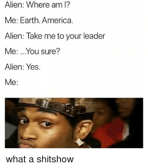 alienated: Alien: Where am l?  Me: Earth. America.  Alien: Take me to your leader  Me: ...You sure?  Alien: Yes.  Me: what a shitshow