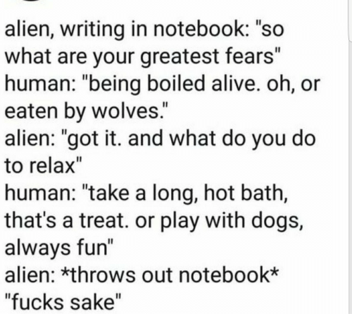 """Alive, Dogs, and Notebook: alien, writing in notebook: """"so  what are your greatest fears""""  human: """"being boiled alive. oh, or  eaten by wolves.  alien: """"got it. and what do you do  to relax""""  human: """"take a long, hot bath,  that's a treat. or play with dogs,  alwavs fun  alien: *throws out notebook*  """"fucks sake"""""""