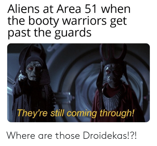 Booty, Aliens, and Warriors: Aliens at Area 51 when  the booty warriors get  past the guards  They're still coming through! Where are those Droidekas!?!