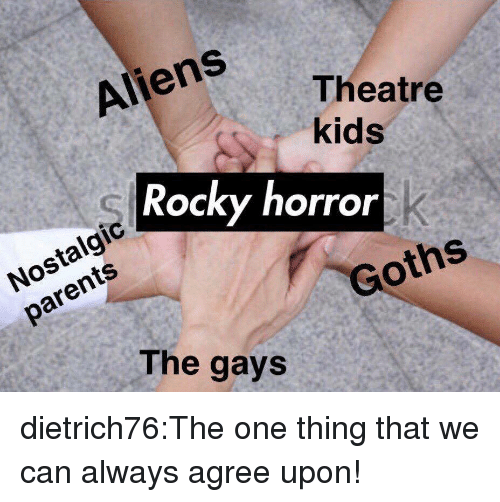 nostalgic: Aliens  Theatre  kids  Rocky horror  Nostalgic  parents  Goths  The gays dietrich76:The one thing that we can always agree upon!