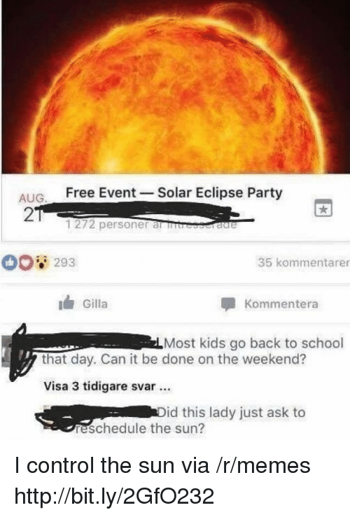 Memes, Party, and School: ALIG Free Event -Solar Eclipse Party  2  1272 personer al rb  293  35 kommentarer  Gilla  Kommentera  Most kids go back to school  that day. Can it be done on the weekend?  Visa 3 tidigare svar.  id this lady just ask to  reschedule the sun? I control the sun via /r/memes http://bit.ly/2GfO232