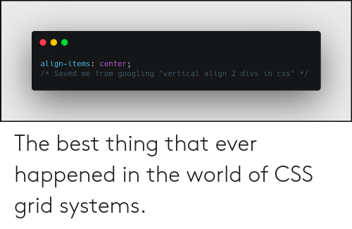 "World Of: align-items: center;  /* Saved me from googling ""vertical align 2 divs in css"" */ The best thing that ever happened in the world of CSS grid systems."