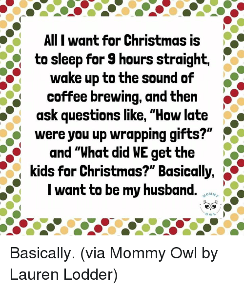 """Christmas, Dank, and Coffee: AlII want for Christmas is  to sleep for 9 hours straight.  wake up to the sound of  coffee brewing, and then  ask questions like, """"How late  were you up wrapping gifts?""""  and """"What did WE get the  kids for Christmas?"""" Basically,  I want to be my husband. Basically.  (via Mommy Owl by Lauren Lodder)"""