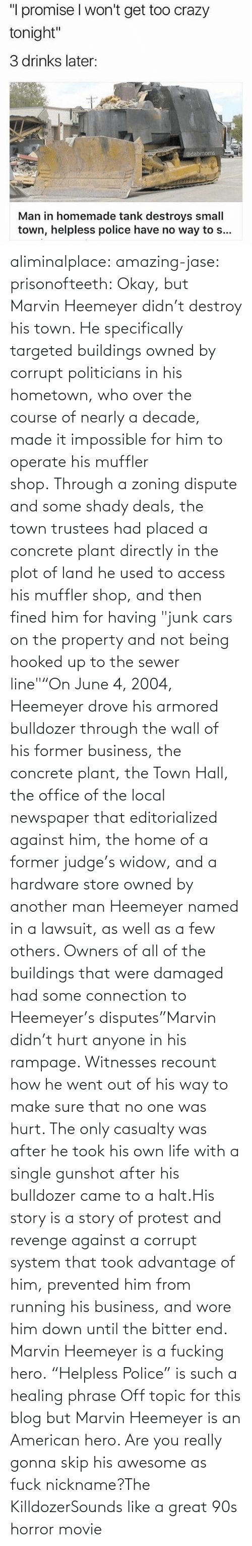 "All Of: aliminalplace: amazing-jase:  prisonofteeth: Okay, but Marvin Heemeyer didn't destroy his town. He specifically targeted buildings owned by corrupt politicians in his hometown, who over the course of nearly a decade, made it impossible for him to operate his muffler shop. Through a zoning dispute and some shady deals, the town trustees had placed a concrete plant directly in the plot of land he used to access his muffler shop, and then fined him for having ""junk cars on the property and not being hooked up to the sewer line""""On June 4, 2004, Heemeyer drove his armored bulldozer through the wall of his former business, the concrete plant, the Town Hall, the office of the local newspaper that editorialized against him, the home of a former judge's widow, and a hardware store owned by another man Heemeyer named in a lawsuit, as well as a few others. Owners of all of the buildings that were damaged had some connection to Heemeyer's disputes""Marvin didn't hurt anyone in his rampage. Witnesses recount how he went out of his way to make sure that no one was hurt. The only casualty was after he took his own life with a single gunshot after his bulldozer came to a halt.His story is a story of protest and revenge against a corrupt system that took advantage of him, prevented him from running his business, and wore him down until the bitter end. Marvin Heemeyer is a fucking hero. ""Helpless Police"" is such a healing phrase    Off topic for this blog but Marvin Heemeyer is an American hero.     Are you really gonna skip his awesome as fuck nickname?The KilldozerSounds like a great 90s horror movie"