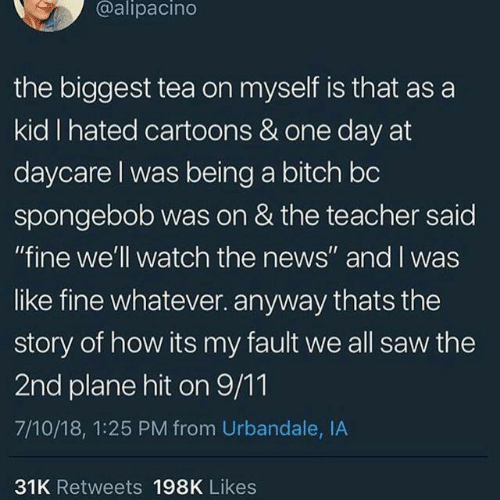 "Hit On: @alipacino  the biggest tea on myself is that as a  kid I hated cartoons & one day at  daycare I was being a bitch bc  spongebob was on & the teacher said  ""fine we'll watch the news"" and I was  like fine whatever. anyway thats the  story of how its my fault we all saw the  2nd plane hit on 9/11  7/10/18, 1:25 PM from Urbandale, IA  31K Retweets 198K Likes"